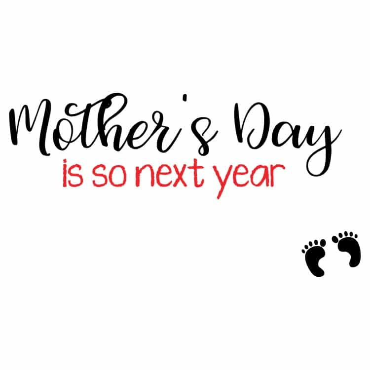 Mother's Day is So Next Year
